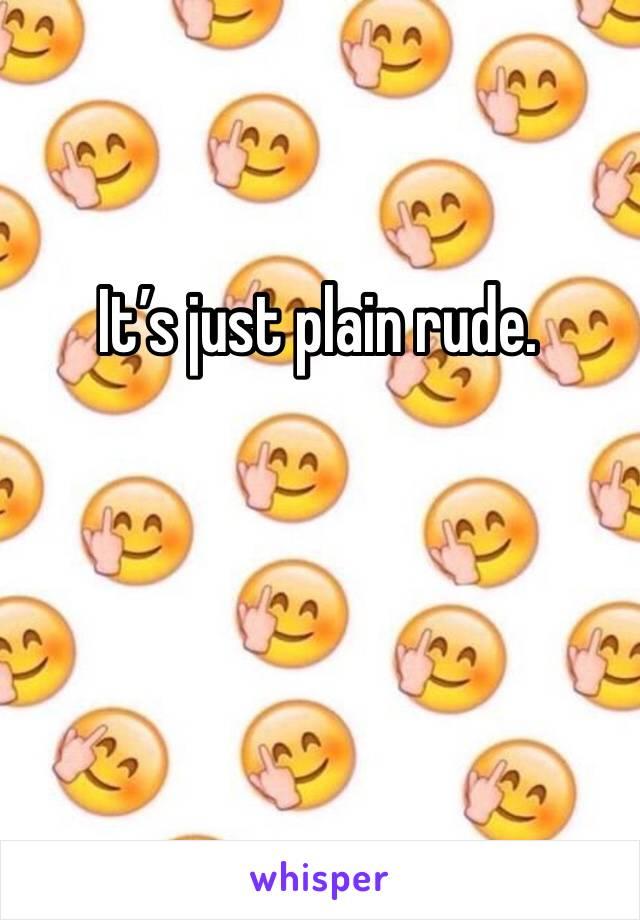 It's just plain rude.