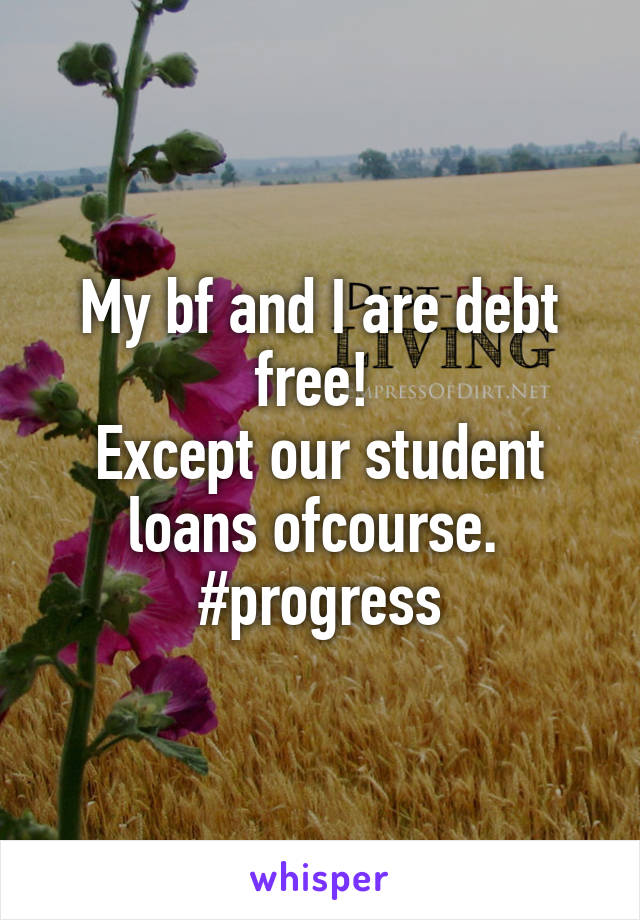 My bf and I are debt free!  Except our student loans ofcourse.  #progress