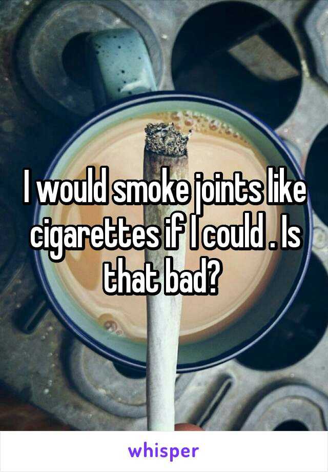 I would smoke joints like cigarettes if I could . Is that bad?