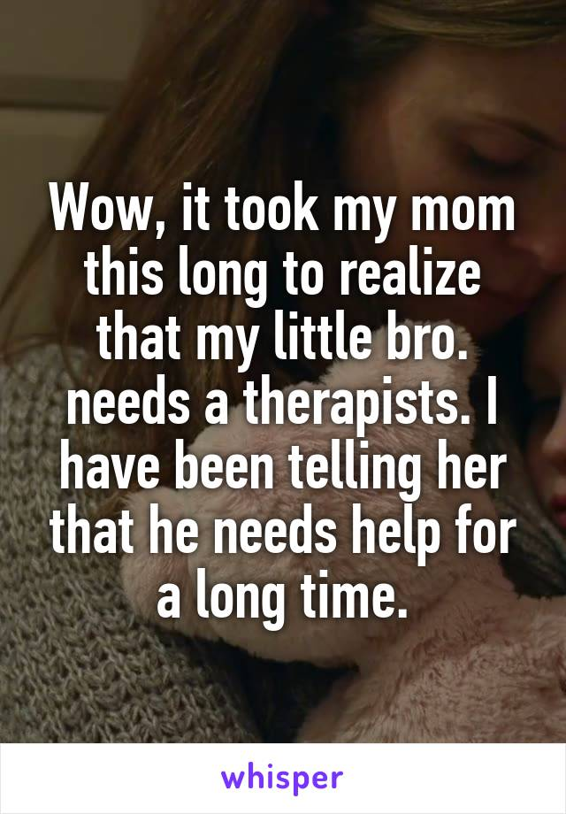 Wow, it took my mom this long to realize that my little bro. needs a therapists. I have been telling her that he needs help for a long time.