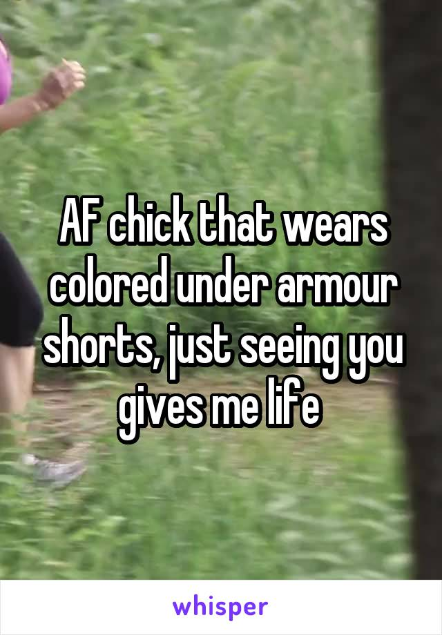 AF chick that wears colored under armour shorts, just seeing you gives me life