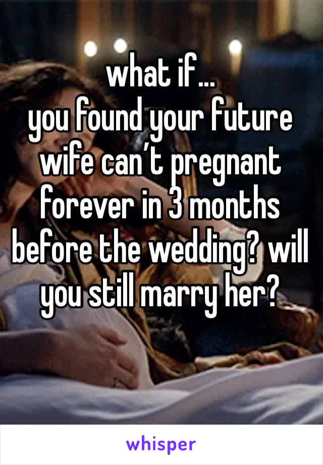 what if... you found your future wife can't pregnant forever in 3 months before the wedding? will you still marry her?
