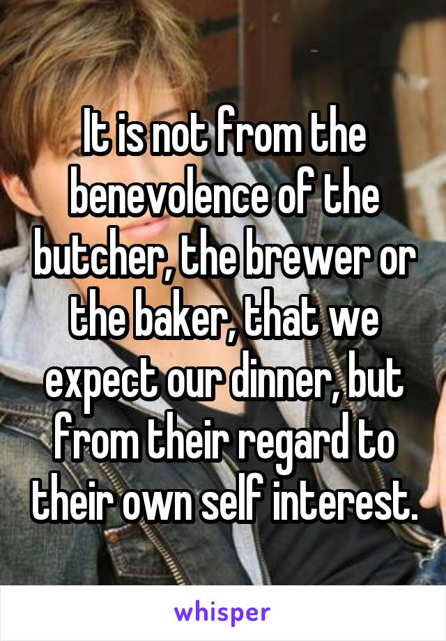 It is not from the benevolence of the butcher, the brewer or the baker, that we expect our dinner, but from their regard to their own self interest.