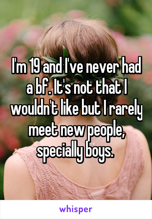 I'm 19 and I've never had a bf. It's not that I wouldn't like but I rarely meet new people, specially boys.