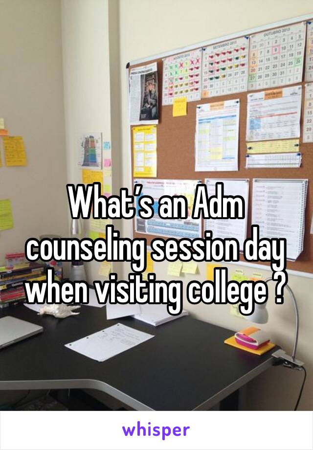 What's an Adm counseling session day when visiting college ?