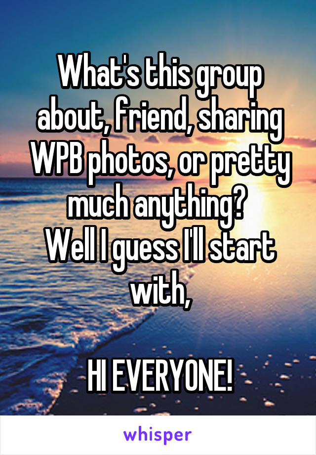 What's this group about, friend, sharing WPB photos, or pretty much anything?  Well I guess I'll start with,  HI EVERYONE!