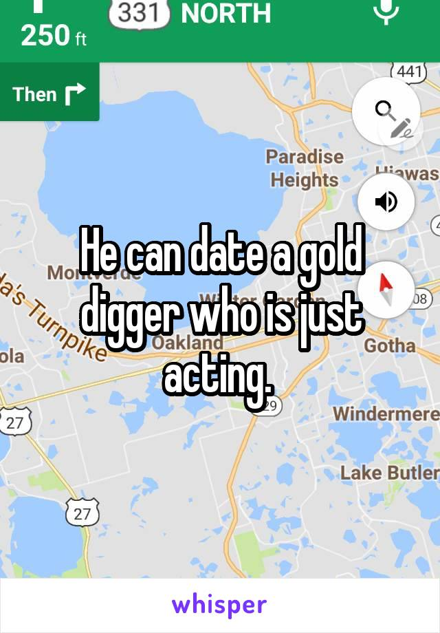 He can date a gold digger who is just acting.