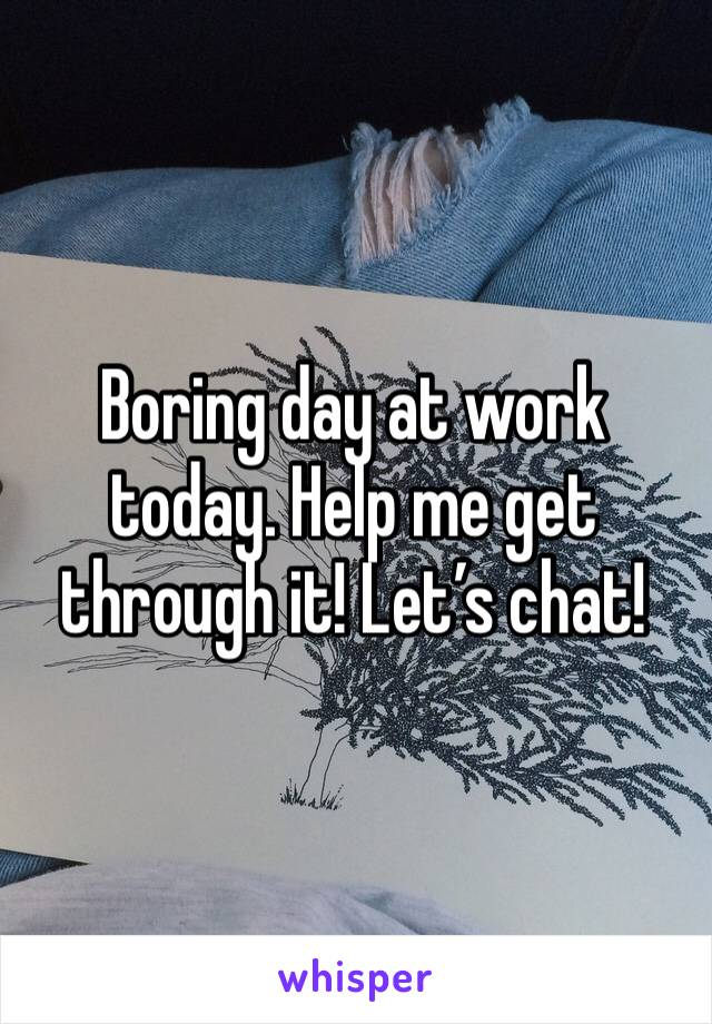 Boring day at work today. Help me get through it! Let's chat!