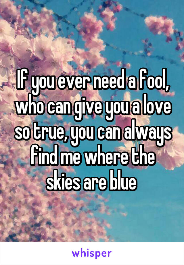 If you ever need a fool, who can give you a love so true, you can always find me where the skies are blue