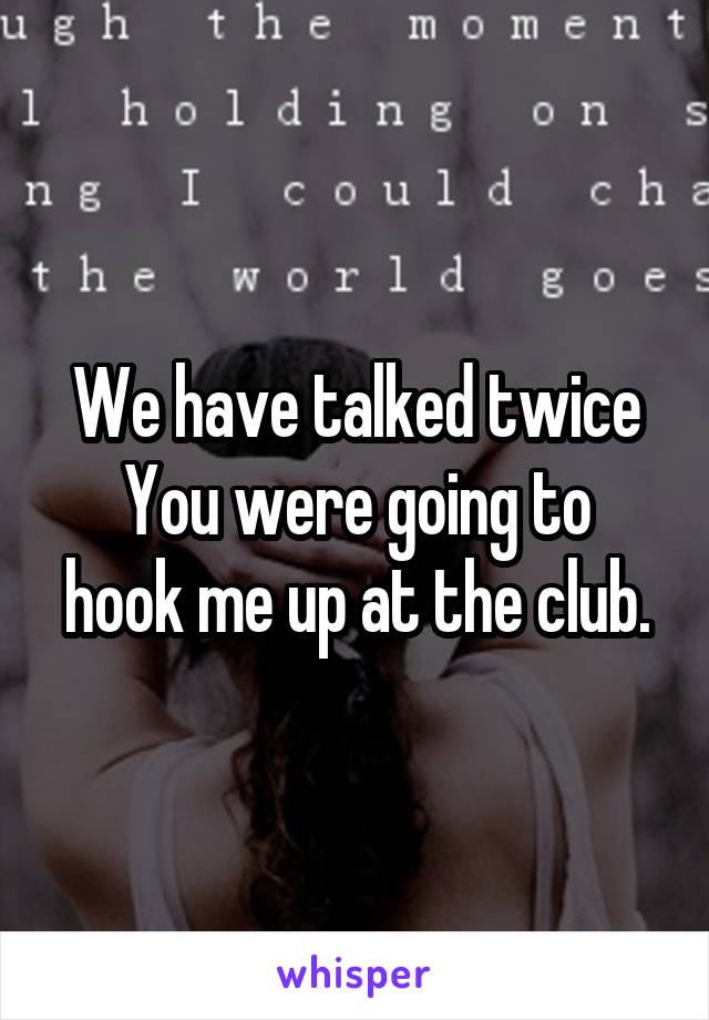 We have talked twice You were going to hook me up at the club.