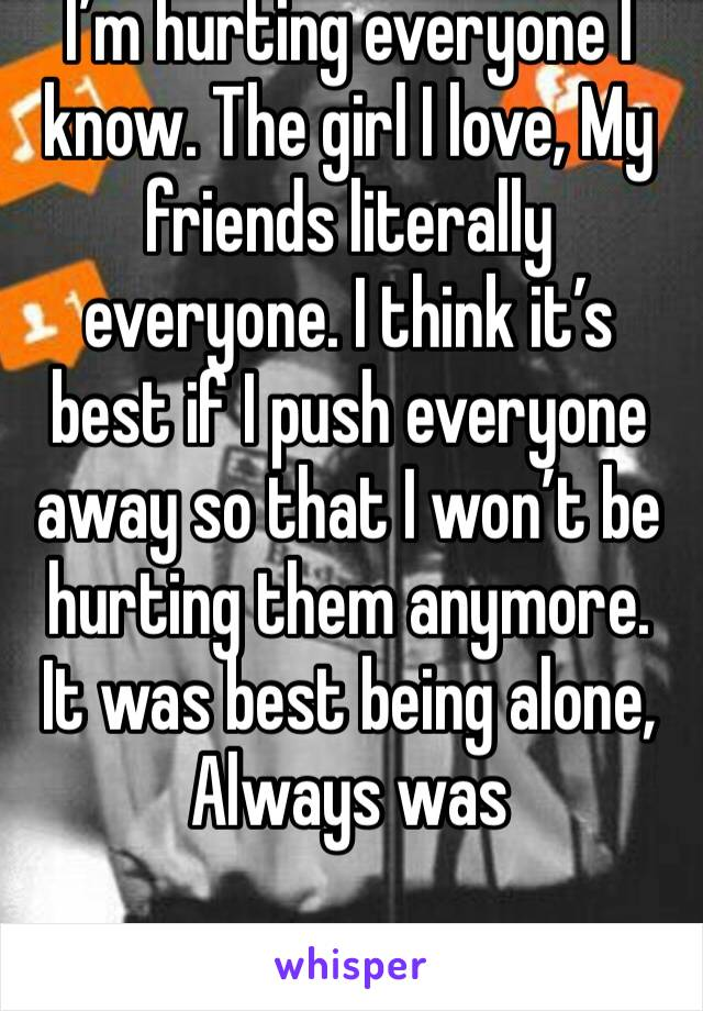 I'm hurting everyone I know. The girl I love, My friends literally everyone. I think it's best if I push everyone away so that I won't be hurting them anymore. It was best being alone, Always was