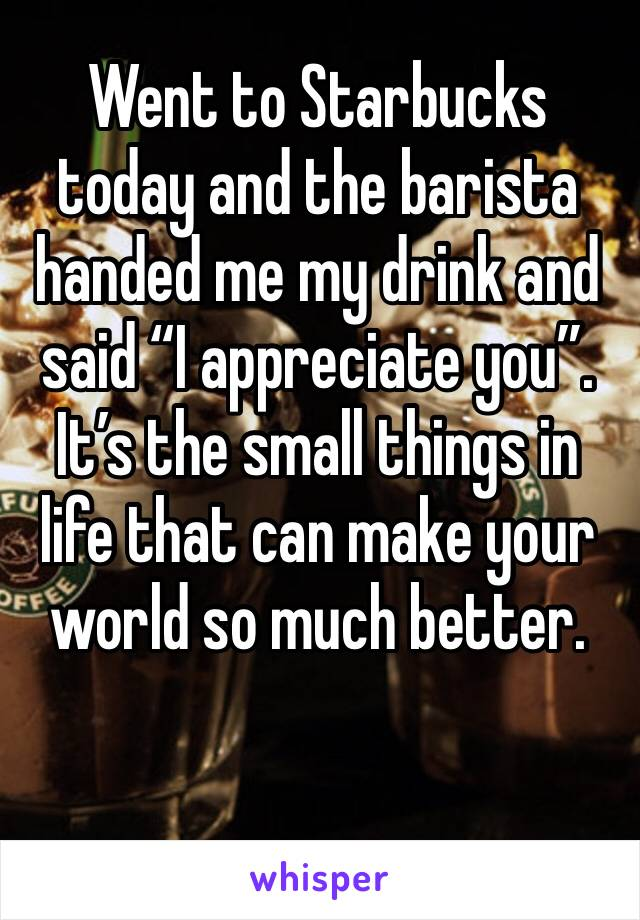"""Went to Starbucks today and the barista handed me my drink and said """"I appreciate you"""". It's the small things in life that can make your world so much better."""
