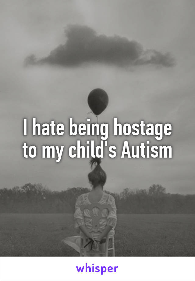 I hate being hostage to my child's Autism