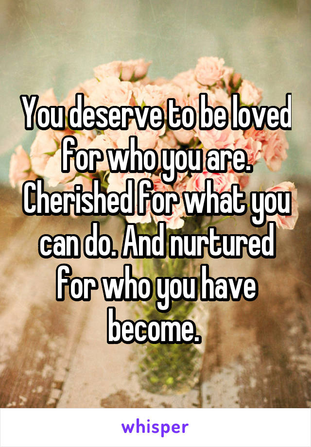 You deserve to be loved for who you are. Cherished for what you can do. And nurtured for who you have become.