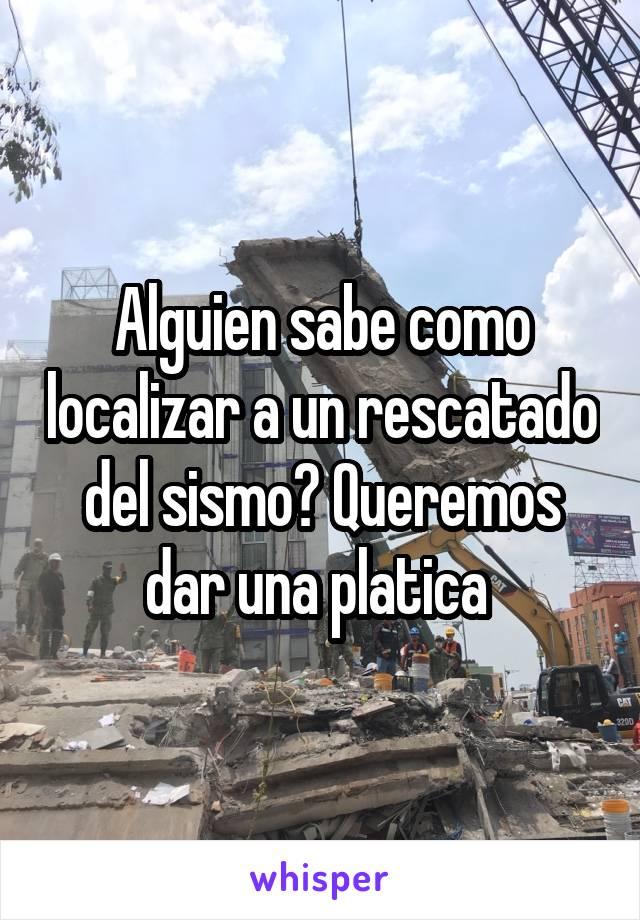 Alguien sabe como localizar a un rescatado del sismo? Queremos dar una platica