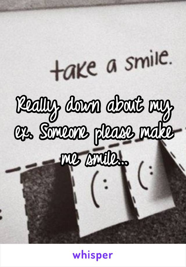 Really down about my ex. Someone please make me smile...