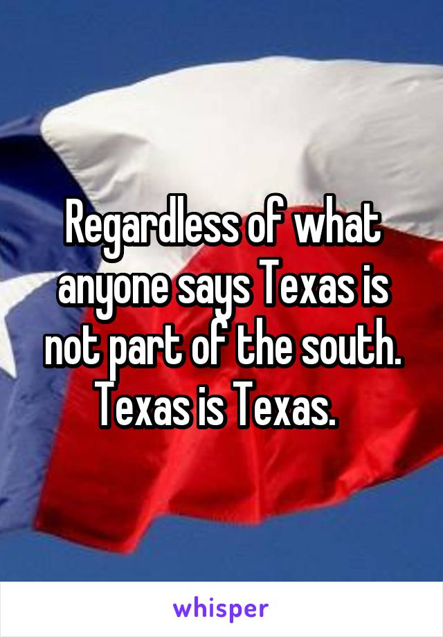 Regardless of what anyone says Texas is not part of the south. Texas is Texas.