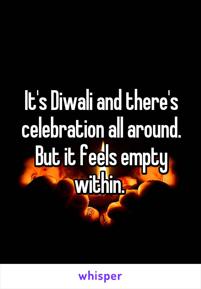 It's Diwali and there's celebration all around. But it feels empty within.