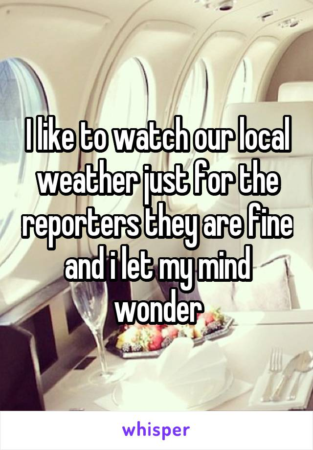 I like to watch our local weather just for the reporters they are fine and i let my mind wonder