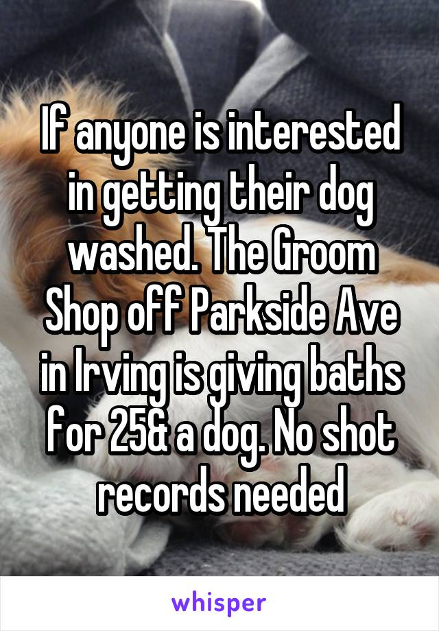 If anyone is interested in getting their dog washed. The Groom Shop off Parkside Ave in Irving is giving baths for 25& a dog. No shot records needed