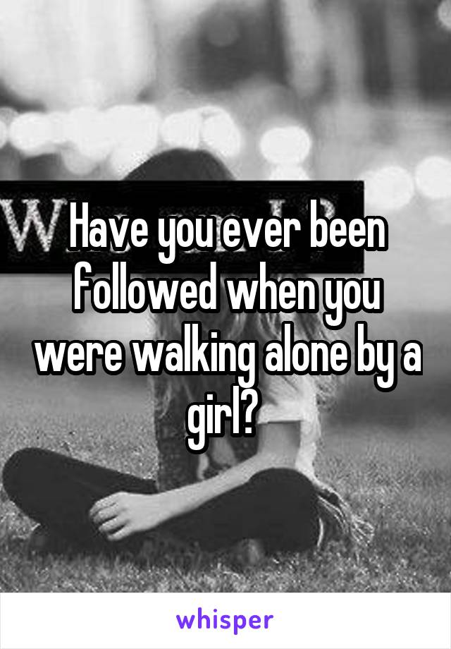 Have you ever been followed when you were walking alone by a girl?