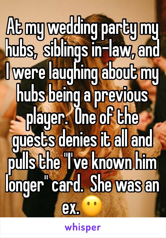 "At my wedding party my hubs,  siblings in-law, and I were laughing about my hubs being a previous player.  One of the guests denies it all and pulls the ""I've known him longer"" card.  She was an ex.😶"