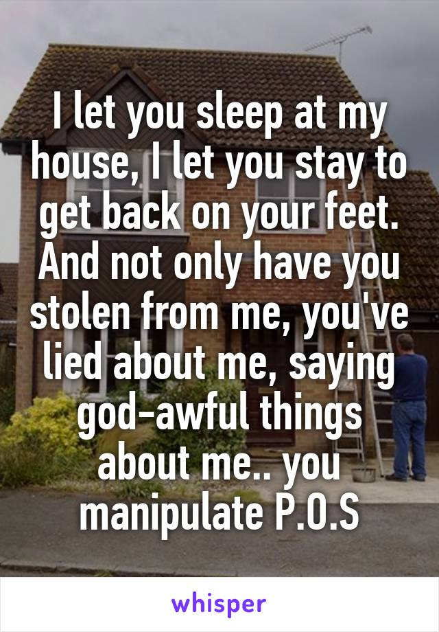 I let you sleep at my house, I let you stay to get back on your feet. And not only have you stolen from me, you've lied about me, saying god-awful things about me.. you manipulate P.O.S