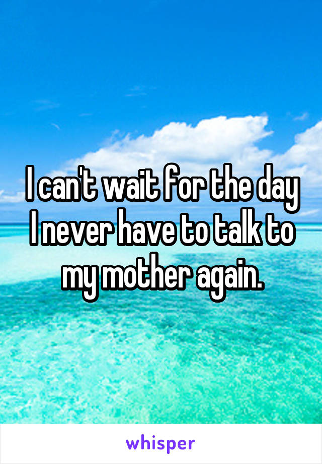 I can't wait for the day I never have to talk to my mother again.