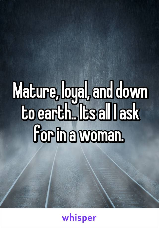 Mature, loyal, and down to earth.. Its all I ask for in a woman.