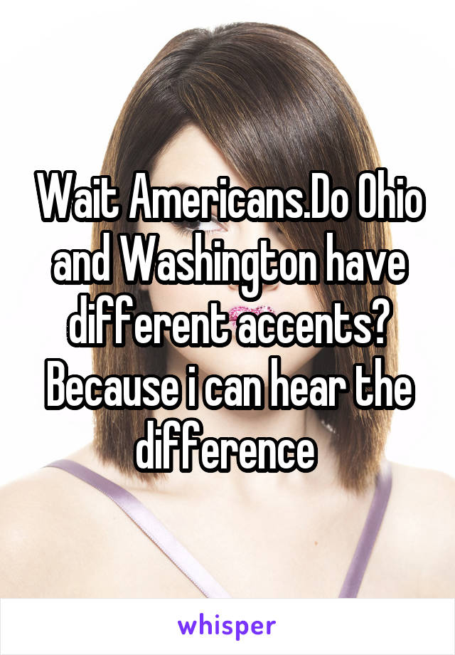 Wait Americans.Do Ohio and Washington have different accents? Because i can hear the difference