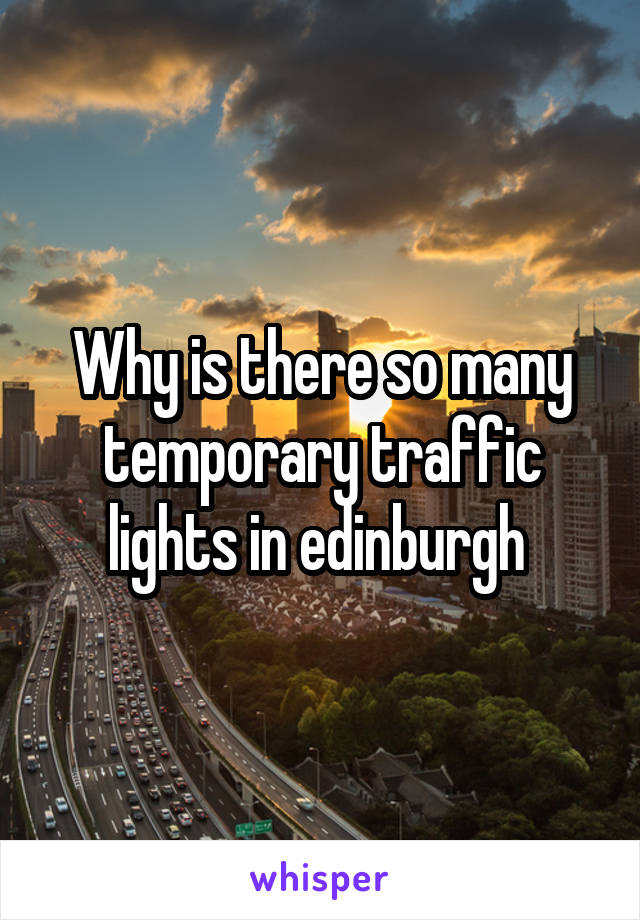 Why is there so many temporary traffic lights in edinburgh