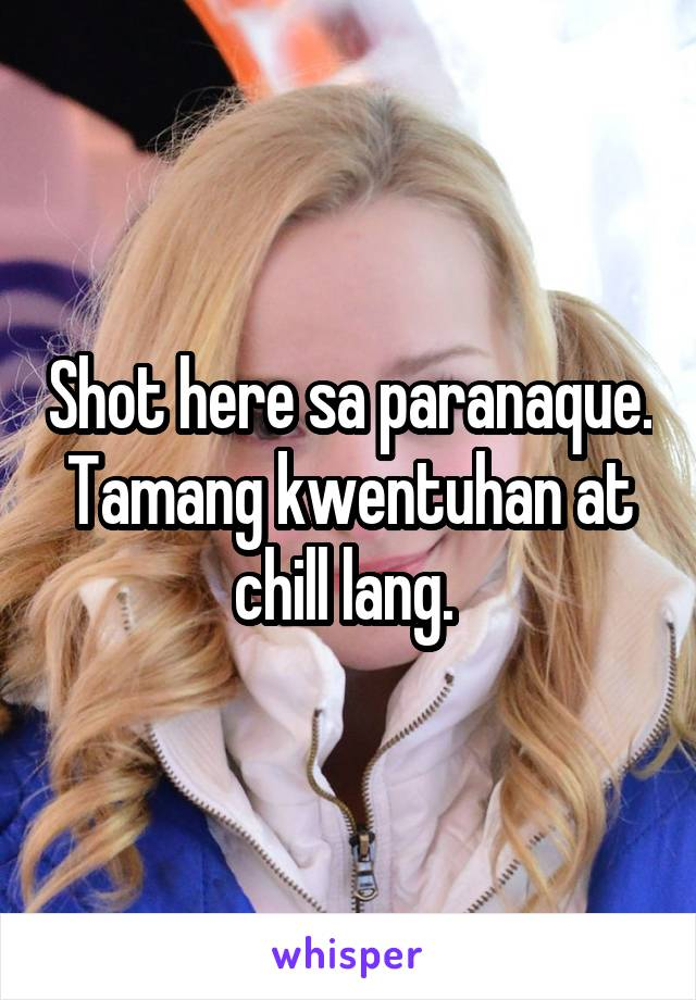Shot here sa paranaque. Tamang kwentuhan at chill lang.