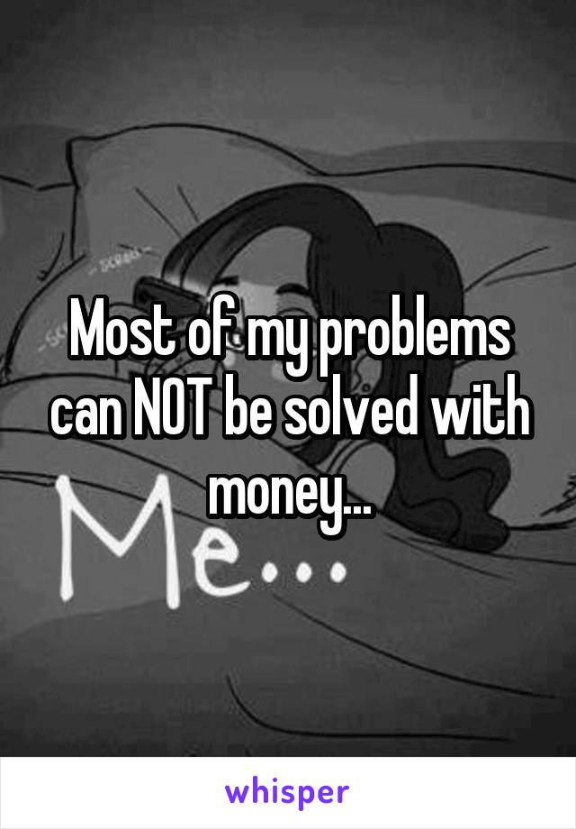 Most of my problems can NOT be solved with money...