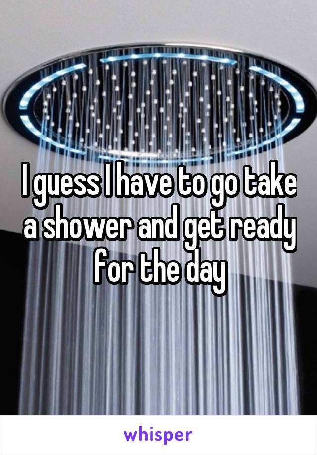 I guess I have to go take a shower and get ready for the day