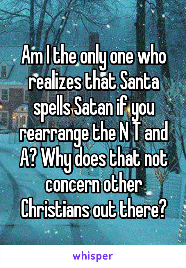 Am I the only one who realizes that Santa spells Satan if you rearrange the N T and A? Why does that not concern other Christians out there?