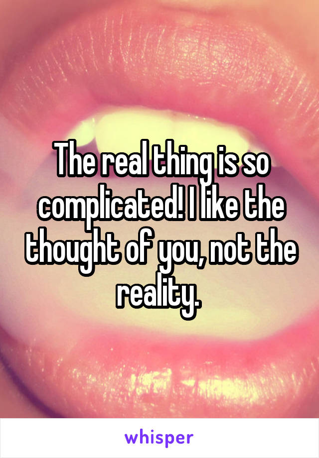 The real thing is so complicated! I like the thought of you, not the reality.