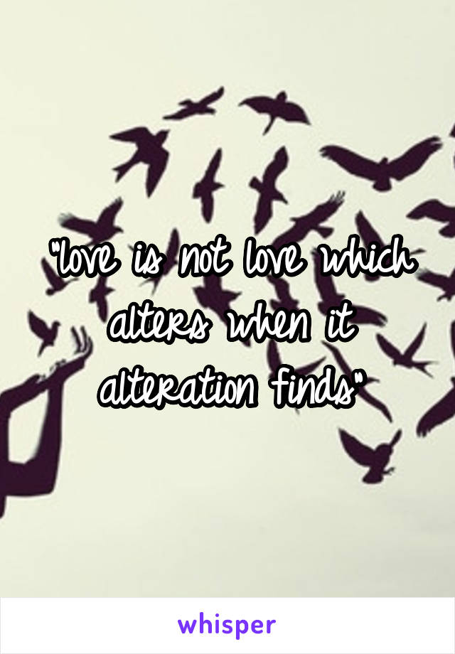"""love is not love which alters when it alteration finds"""