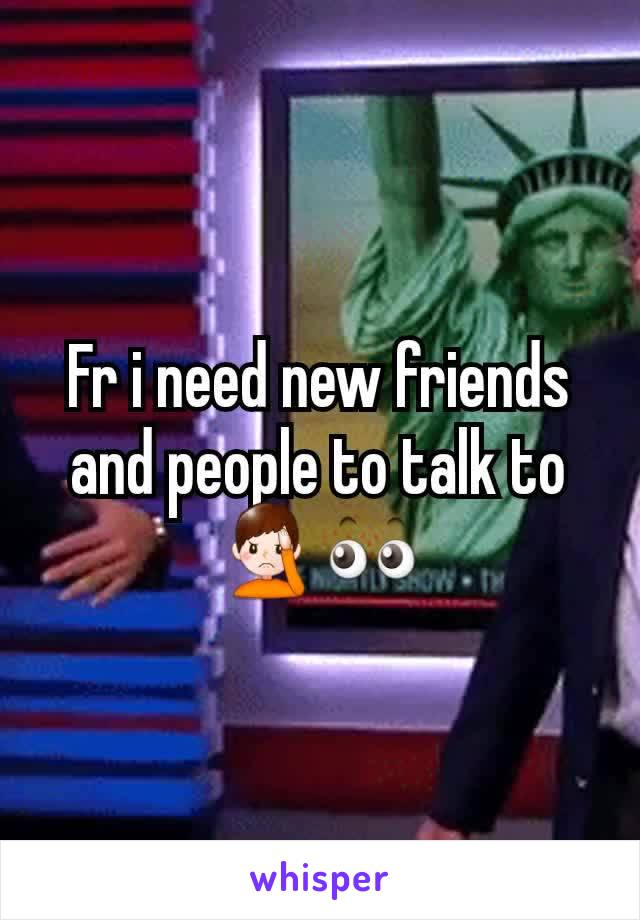 Fr i need new friends and people to talk to 🤦♂️👀