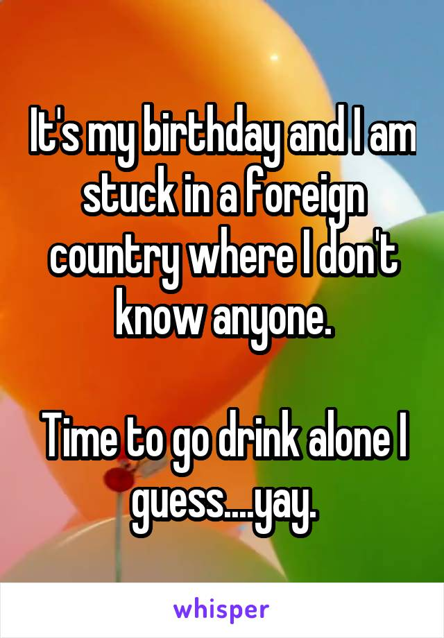 It's my birthday and I am stuck in a foreign country where I don't know anyone.  Time to go drink alone I guess....yay.