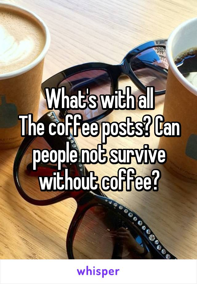 What's with all The coffee posts? Can people not survive without coffee?
