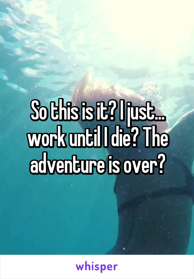 So this is it? I just... work until I die? The adventure is over?