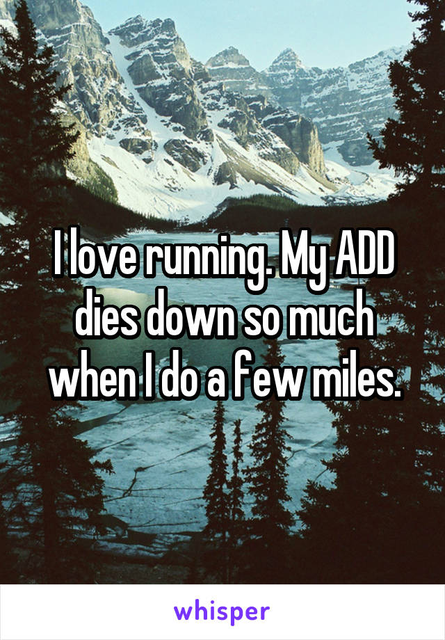 I love running. My ADD dies down so much when I do a few miles.