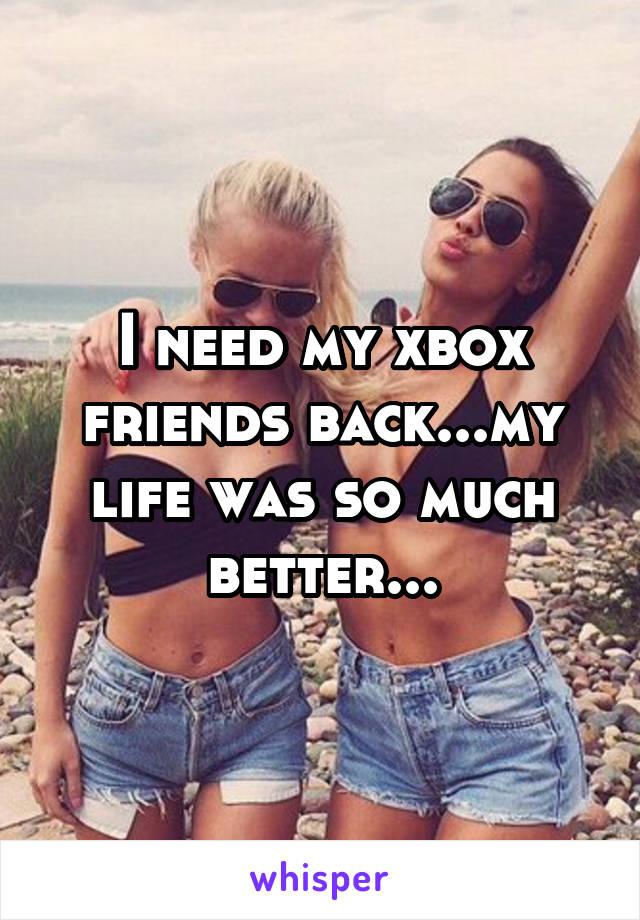 I need my xbox friends back...my life was so much better...