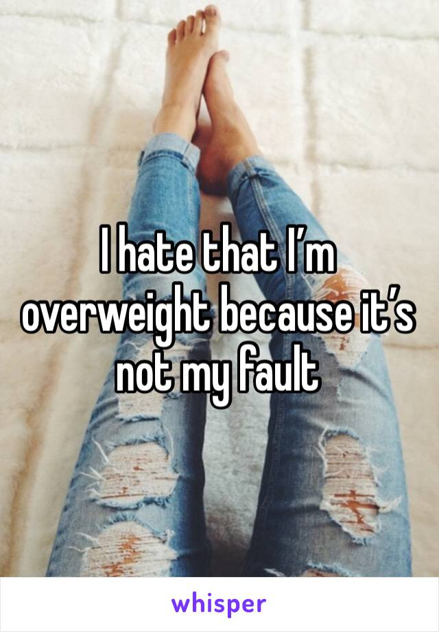I hate that I'm overweight because it's not my fault