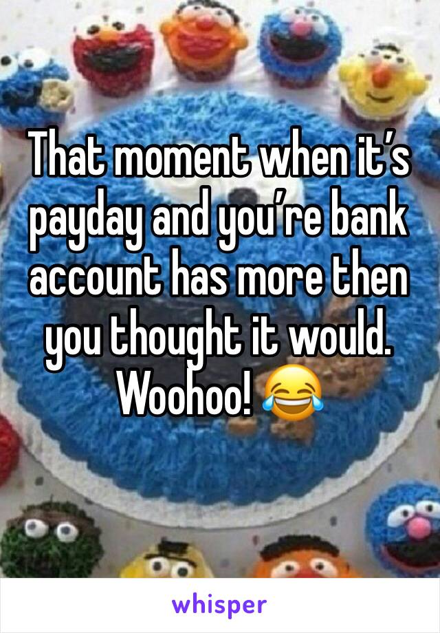 That moment when it's payday and you're bank account has more then you thought it would. Woohoo! 😂