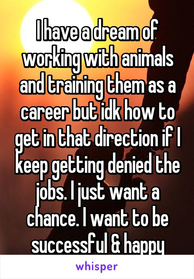 I have a dream of working with animals and training them as a career but idk how to get in that direction if I keep getting denied the jobs. I just want a chance. I want to be successful & happy