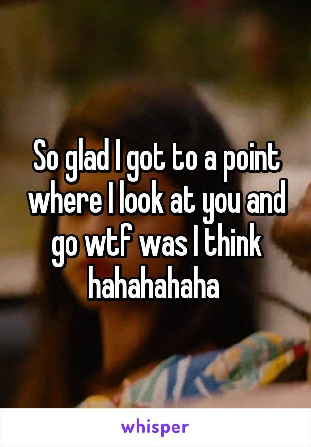 So glad I got to a point where I look at you and go wtf was I think hahahahaha