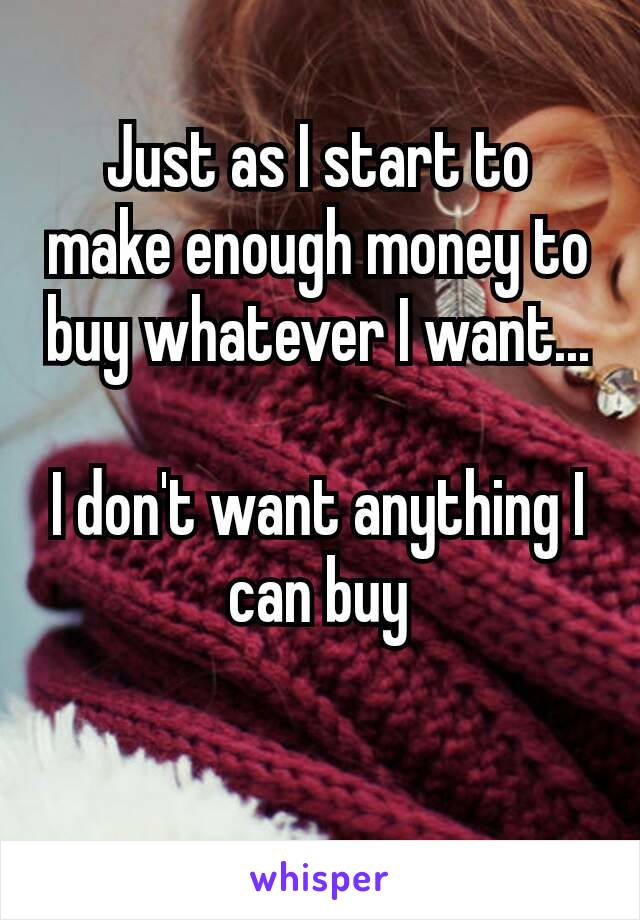 Just as I start to make enough money to buy whatever I want...  I don't want anything​ I can buy