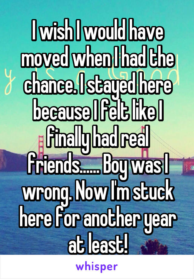 I wish I would have moved when I had the chance. I stayed here because I felt like I finally had real friends...... Boy was I wrong. Now I'm stuck here for another year at least!