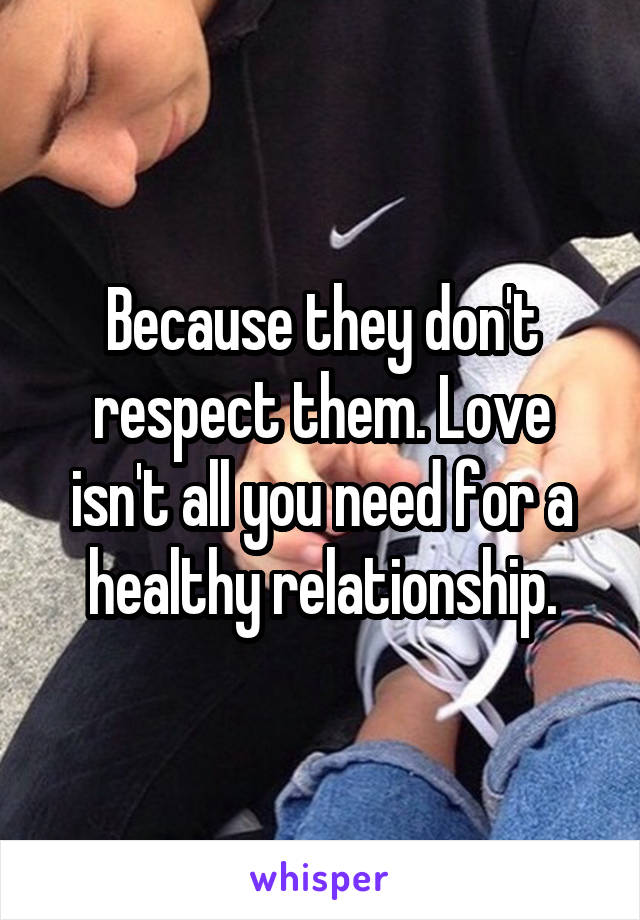 Because they don't respect them. Love isn't all you need for a healthy relationship.